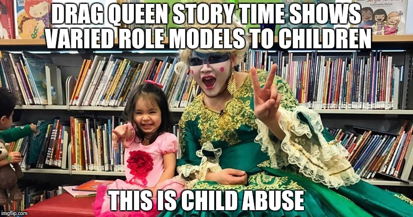 Earth to Liberals , come in please | DRAG QUEEN STORY TIME SHOWS VARIED ROLE MODELS TO CHILDREN THIS IS CHILD ABUSE | image tagged in queen,children,child abuse | made w/ Imgflip meme maker