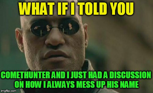 Matrix Morpheus Meme | WHAT IF I TOLD YOU COMETHUNTER AND I JUST HAD A DISCUSSION ON HOW I ALWAYS MESS UP HIS NAME | image tagged in memes,matrix morpheus | made w/ Imgflip meme maker