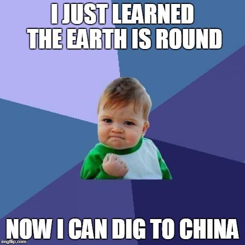 Success Kid Meme | I JUST LEARNED THE EARTH IS ROUND NOW I CAN DIG TO CHINA | image tagged in memes,success kid | made w/ Imgflip meme maker