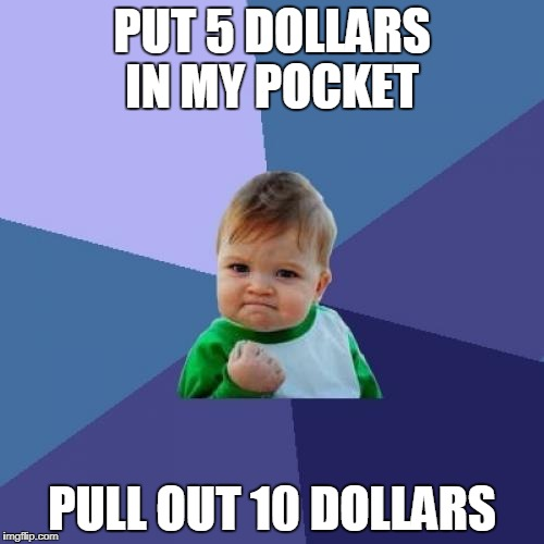 Success Kid Meme | PUT 5 DOLLARS IN MY POCKET PULL OUT 10 DOLLARS | image tagged in memes,success kid | made w/ Imgflip meme maker