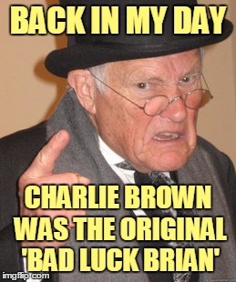 BACK IN MY DAY CHARLIE BROWN WAS THE ORIGINAL 'BAD LUCK BRIAN' | made w/ Imgflip meme maker