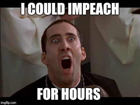 Impeach  | I COULD IMPEACH FOR HOURS | image tagged in nicholas cage,donald trump,impeach trump,bad pun trump,face off | made w/ Imgflip meme maker