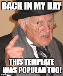 BACK IN MY DAY THIS TEMPLATE WAS POPULAR TOO! | made w/ Imgflip meme maker