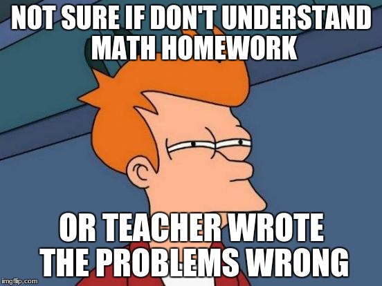 Futurama Fry Meme | NOT SURE IF DON'T UNDERSTAND MATH HOMEWORK OR TEACHER WROTE THE PROBLEMS WRONG | image tagged in memes,futurama fry | made w/ Imgflip meme maker