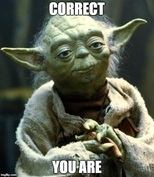 Star Wars Yoda Meme | CORRECT YOU ARE | image tagged in memes,star wars yoda | made w/ Imgflip meme maker