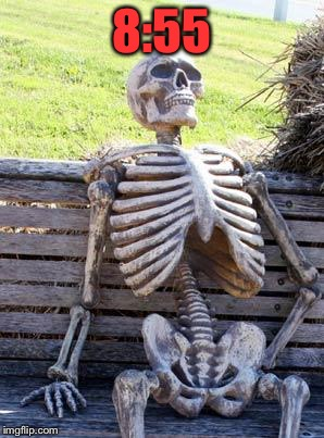 Waiting Skeleton Meme | 8:55 | image tagged in memes,waiting skeleton | made w/ Imgflip meme maker