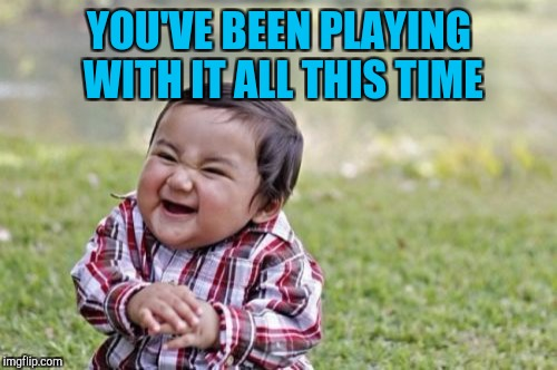 Evil Toddler Meme | YOU'VE BEEN PLAYING WITH IT ALL THIS TIME | image tagged in memes,evil toddler | made w/ Imgflip meme maker