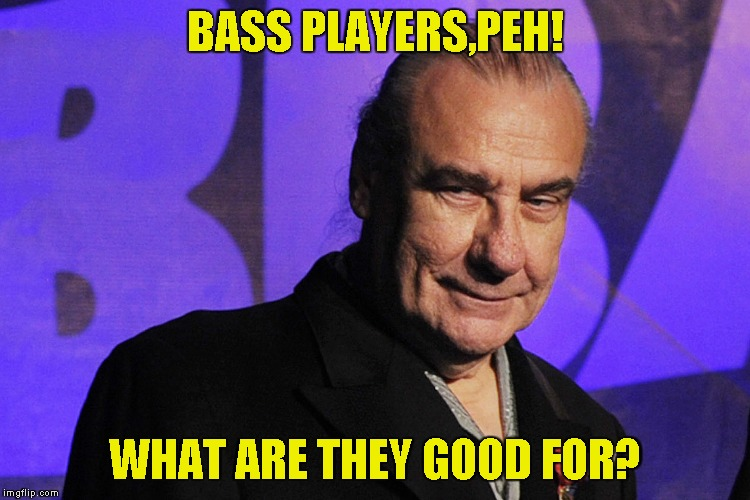BASS PLAYERS,PEH! WHAT ARE THEY GOOD FOR? | made w/ Imgflip meme maker