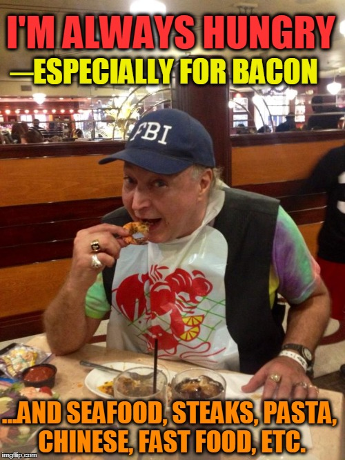 I LOVE BACON... and, unfortunately, a lotta other things, too! | I'M ALWAYS HUNGRY ...AND SEAFOOD, STEAKS, PASTA, CHINESE, FAST FOOD, ETC. ─ESPECIALLY FOR BACON | image tagged in vince vance,fbi,deanie's seafood,new orleans,bacon,over-eating | made w/ Imgflip meme maker