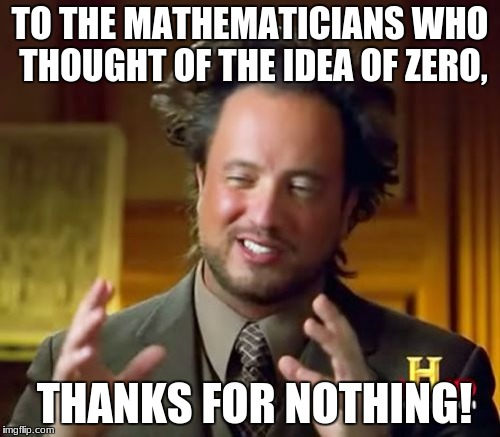 Ancient Aliens Meme | TO THE MATHEMATICIANS WHO THOUGHT OF THE IDEA OF ZERO, THANKS FOR NOTHING! | image tagged in memes,ancient aliens | made w/ Imgflip meme maker
