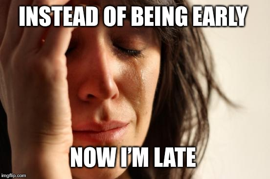 First World Problems Meme | INSTEAD OF BEING EARLY NOW I'M LATE | image tagged in memes,first world problems | made w/ Imgflip meme maker