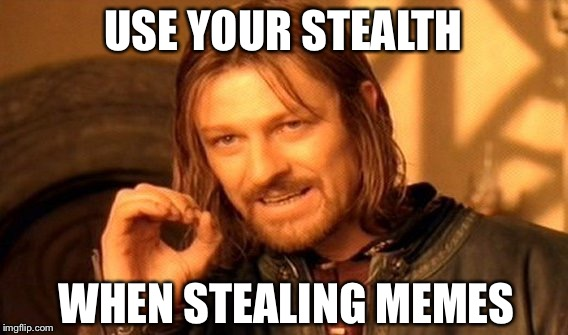 One Does Not Simply Meme | USE YOUR STEALTH WHEN STEALING MEMES | image tagged in memes,one does not simply | made w/ Imgflip meme maker