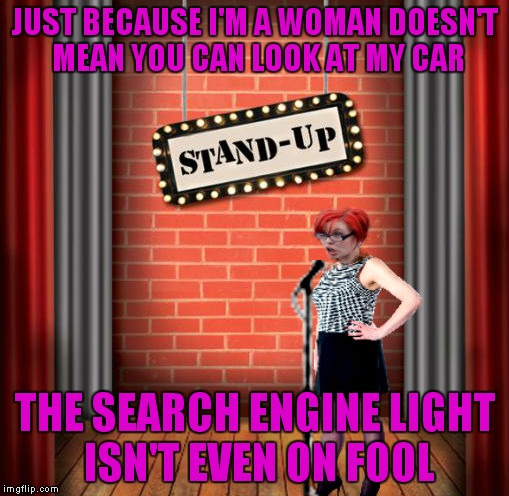 Stand and detrigger | JUST BECAUSE I'M A WOMAN DOESN'T MEAN YOU CAN LOOK AT MY CAR THE SEARCH ENGINE LIGHT ISN'T EVEN ON FOOL | image tagged in stand and detrigger | made w/ Imgflip meme maker