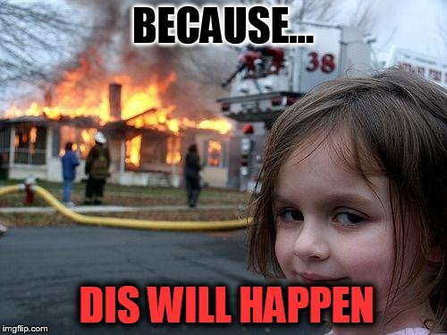 BECAUSE... DIS WILL HAPPEN | image tagged in memes,disaster girl | made w/ Imgflip meme maker