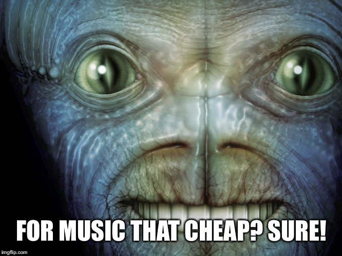 FOR MUSIC THAT CHEAP? SURE! | made w/ Imgflip meme maker