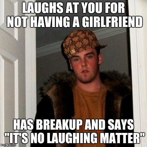 "Scumbag Steve Meme | LAUGHS AT YOU FOR NOT HAVING A GIRLFRIEND HAS BREAKUP AND SAYS ""IT'S NO LAUGHING MATTER"" 