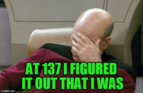Captain Picard Facepalm Meme | AT 137 I FIGURED IT OUT THAT I WAS | image tagged in memes,captain picard facepalm | made w/ Imgflip meme maker