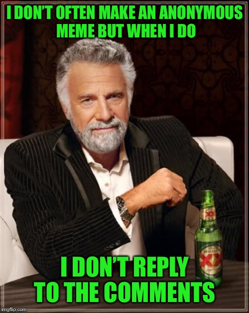 The Most Interesting Man In The World Meme | I DON'T OFTEN MAKE AN ANONYMOUS MEME BUT WHEN I DO I DON'T REPLY TO THE COMMENTS | image tagged in memes,the most interesting man in the world | made w/ Imgflip meme maker
