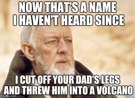 Obi Wan Kenobi | NOW THAT'S A NAME I HAVEN'T HEARD SINCE I CUT OFF YOUR DAD'S LEGS AND THREW HIM INTO A VOLCANO | image tagged in memes,obi wan kenobi | made w/ Imgflip meme maker