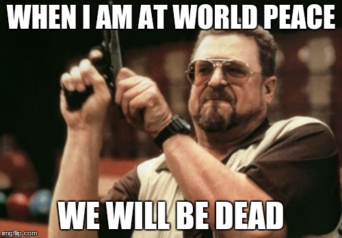 Am I The Only One Around Here Meme | WHEN I AM AT WORLD PEACE WE WILL BE DEAD | image tagged in memes,am i the only one around here | made w/ Imgflip meme maker