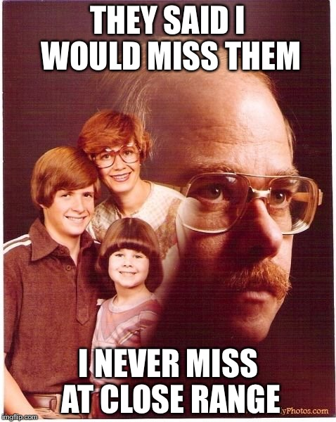 Vengeance Dad | THEY SAID I WOULD MISS THEM I NEVER MISS AT CLOSE RANGE | image tagged in memes,vengeance dad | made w/ Imgflip meme maker