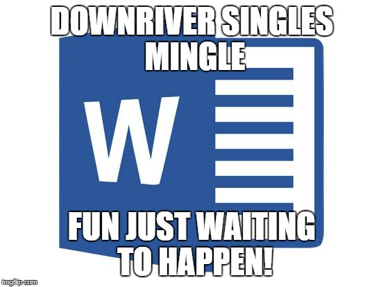 Microsoft word | DOWNRIVER SINGLES MINGLE FUN JUST WAITING TO HAPPEN! | image tagged in microsoft word | made w/ Imgflip meme maker