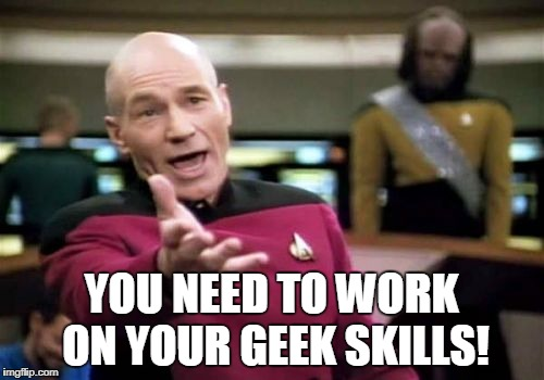 Picard Wtf Meme | YOU NEED TO WORK ON YOUR GEEK SKILLS! | image tagged in memes,picard wtf | made w/ Imgflip meme maker