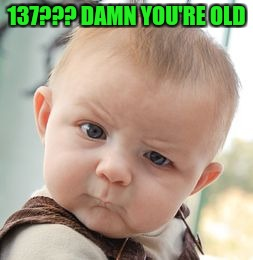 Skeptical Baby Meme | 137??? DAMN YOU'RE OLD | image tagged in memes,skeptical baby | made w/ Imgflip meme maker