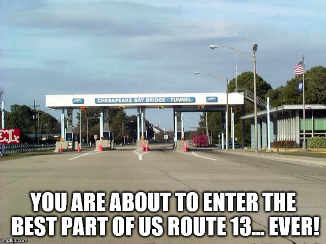 Chesapeake Bay Bridge-Tunnel | YOU ARE ABOUT TO ENTER THE BEST PART OF US ROUTE 13... EVER! | image tagged in chesapeake bay bridge-tunnel,must see before you die,toll booths,us 13 | made w/ Imgflip meme maker
