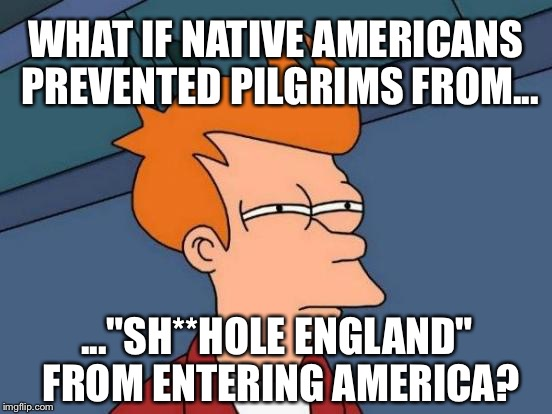 "Native Americans should have blocked pilgrims from shithole England |  WHAT IF NATIVE AMERICANS PREVENTED PILGRIMS FROM... ...""SH**HOLE ENGLAND"" FROM ENTERING AMERICA? 