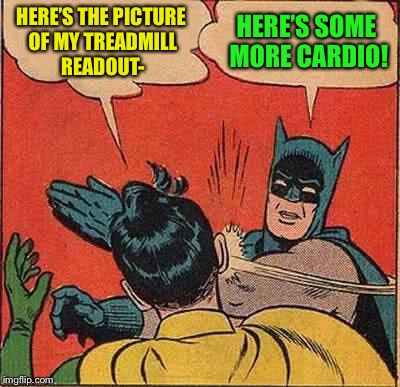 Batman Slapping Robin Meme | HERE'S THE PICTURE OF MY TREADMILL READOUT- HERE'S SOME MORE CARDIO! | image tagged in memes,batman slapping robin | made w/ Imgflip meme maker