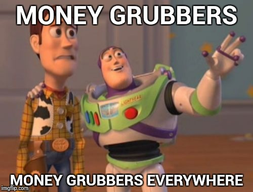 X, X Everywhere Meme | MONEY GRUBBERS MONEY GRUBBERS EVERYWHERE | image tagged in memes,x,x everywhere,x x everywhere | made w/ Imgflip meme maker