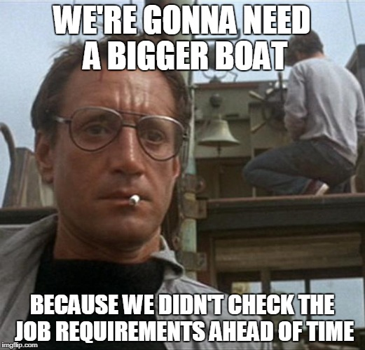 jaws | WE'RE GONNA NEED A BIGGER BOAT BECAUSE WE DIDN'T CHECK THE JOB REQUIREMENTS AHEAD OF TIME | image tagged in jaws | made w/ Imgflip meme maker