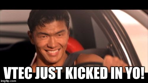 Fast Furious Johnny Tran | VTEC JUST KICKED IN YO! | image tagged in memes,fast furious johnny tran | made w/ Imgflip meme maker