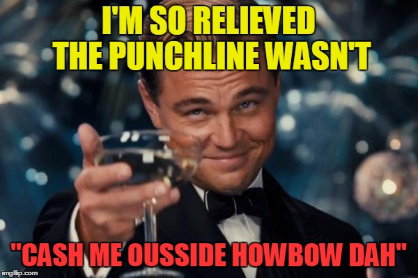 "Leonardo Dicaprio Cheers Meme | I'M SO RELIEVED THE PUNCHLINE WASN'T ""CASH ME OUSSIDE HOWBOW DAH"" 