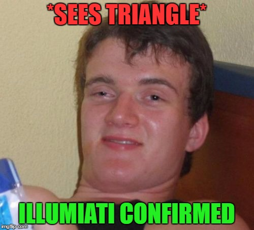 10 Guy Meme | *SEES TRIANGLE* ILLUMIATI CONFIRMED | image tagged in memes,10 guy | made w/ Imgflip meme maker