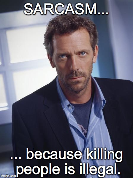 house md | SARCASM... ... because killing people is illegal. | image tagged in house md | made w/ Imgflip meme maker