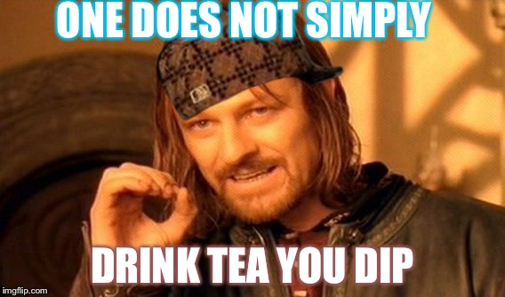 One Does Not Simply Meme | ONE DOES NOT SIMPLY DRINK TEA YOU DIP | image tagged in memes,one does not simply,scumbag | made w/ Imgflip meme maker
