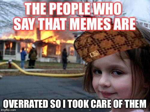 Disaster Girl Meme | THE PEOPLE WHO SAY THAT MEMES ARE OVERRATED SO I TOOK CARE OF THEM | image tagged in memes,disaster girl,scumbag | made w/ Imgflip meme maker
