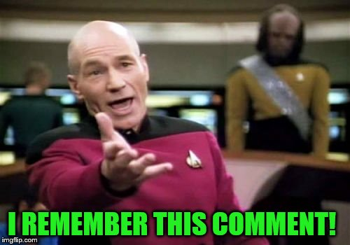 Picard Wtf Meme | I REMEMBER THIS COMMENT! | image tagged in memes,picard wtf | made w/ Imgflip meme maker