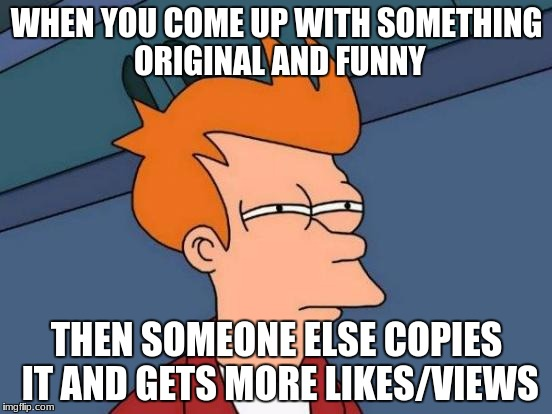 Futurama Fry Meme | WHEN YOU COME UP WITH SOMETHING ORIGINAL AND FUNNY THEN SOMEONE ELSE COPIES IT AND GETS MORE LIKES/VIEWS | image tagged in memes,futurama fry | made w/ Imgflip meme maker