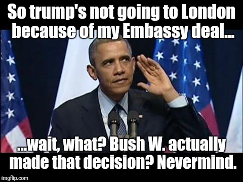 Obama nevermind Trump | So trump's not going to London because of my Embassy deal... ...wait, what? Bush W. actually made that decision? Nevermind. | image tagged in memes,obama no listen,lying,donald trump,shithole | made w/ Imgflip meme maker