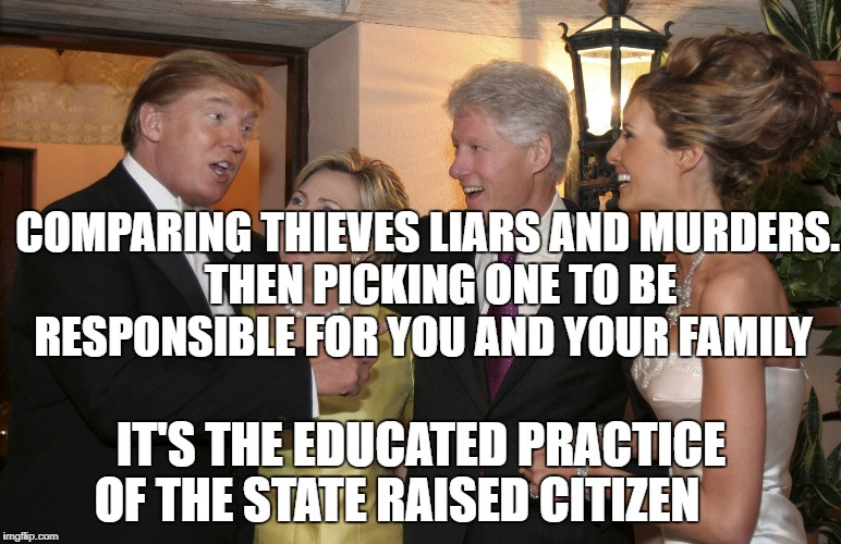 politician | COMPARING THIEVES LIARS AND MURDERS.   THEN PICKING ONE TO BE RESPONSIBLE FOR YOU AND YOUR FAMILY IT'S THE EDUCATED PRACTICE OF THE STATE RA | image tagged in politician | made w/ Imgflip meme maker