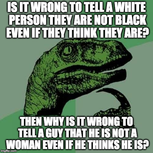 Apparently this makes me homophobic. | IS IT WRONG TO TELL A WHITE PERSON THEY ARE NOT BLACK EVEN IF THEY THINK THEY ARE? THEN WHY IS IT WRONG TO TELL A GUY THAT HE IS NOT A WOMAN | image tagged in memes,philosoraptor,transgender,donald trump,racist,college liberal | made w/ Imgflip meme maker