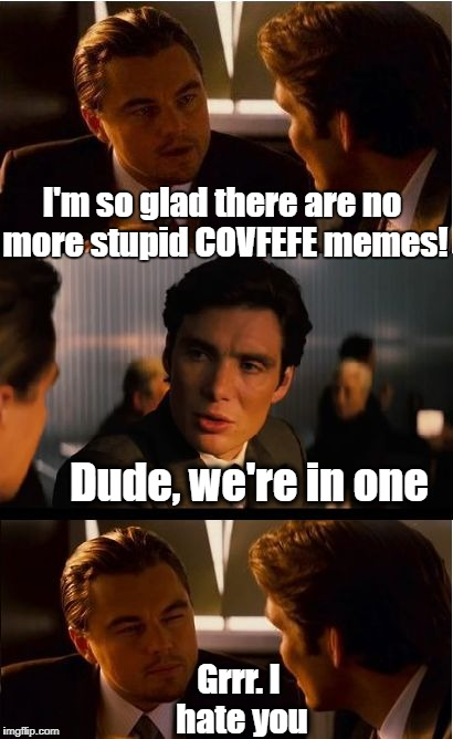 LOL. Spoke too soon | I'm so glad there are no more stupid COVFEFE memes! Dude, we're in one Grrr. I hate you | image tagged in memes,inception | made w/ Imgflip meme maker