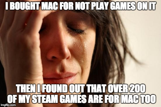 First World Problems Meme | I BOUGHT MAC FOR NOT PLAY GAMES ON IT THEN I FOUND OUT THAT OVER 200 OF MY STEAM GAMES ARE FOR MAC TOO | image tagged in memes,first world problems | made w/ Imgflip meme maker