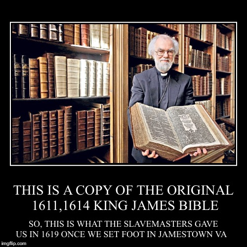 THIS IS A COPY OF THE ORIGINAL 1611,1614 KING JAMES BIBLE | SO, THIS IS WHAT THE SLAVEMASTERS GAVE US IN 1619 ONCE WE SET FOOT IN JAMESTOWN  | image tagged in funny,demotivationals | made w/ Imgflip demotivational maker