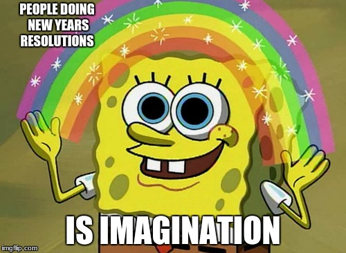 Imagination Spongebob Meme | PEOPLE DOING NEW YEARS RESOLUTIONS IS IMAGINATION | image tagged in memes,imagination spongebob | made w/ Imgflip meme maker