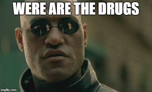 Matrix Morpheus Meme | WERE ARE THE DRUGS | image tagged in memes,matrix morpheus | made w/ Imgflip meme maker