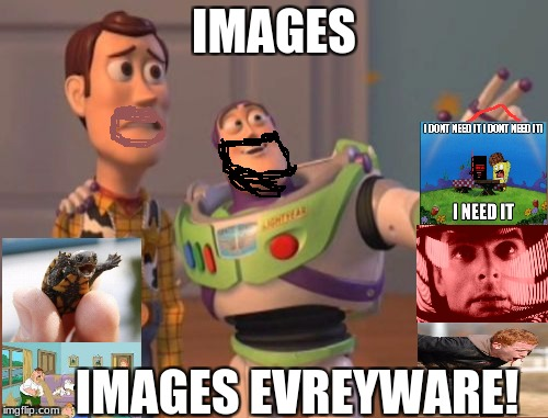 X, X Everywhere Meme | IMAGES IMAGES EVREYWARE! | image tagged in memes,x,x everywhere,x x everywhere | made w/ Imgflip meme maker